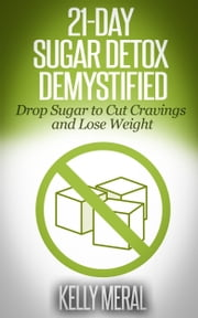 21-Day Sugar Detox Demystified - Drop Sugar to Cut Cravings and Lose Weight ebook by Kelly Meral