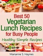 Best 50 Vegetarian Lunch Recipes for Busy People: Healthy Simple Recipes ebook by Marianne S. Haynes