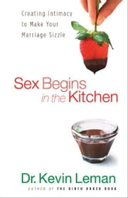 Sex Begins in the Kitchen - Creating Intimacy to Make Your Marriage Sizzle ebook by Dr. Kevin Leman