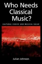 Who Needs Classical Music? ebook by Julian Johnson