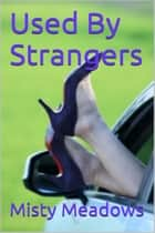 Used By Strangers (Public Sex, Multiple Men) ebook by Misty Meadows