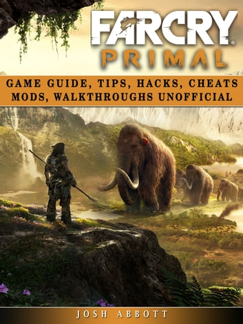 Far Cry Primal Game Guide, Tips, Hacks, Cheats Mods, Walkthroughs Unofficial - Beat Opponents & The Game! ebook by Josh Abbott