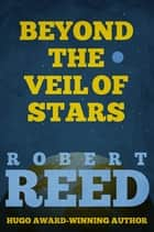 Beyond the Veil of Stars ebook by Robert Reed
