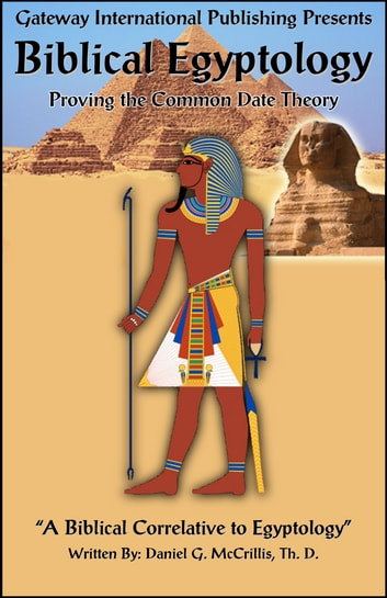 Biblical Egyptology - A Biblical Correlative to Egyptology ebook by Daniel G. McCrillis Th. D.