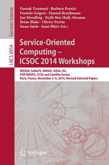 Service-Oriented Computing - ICSOC 2014 Workshops - WESOA; SeMaPS, RMSOC, KASA, ISC, FOR-MOVES, CCSA and Satellite Events, Paris, France, November 3-6, 2014, Revised Selected Papers ebook by
