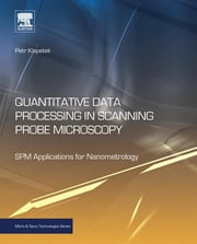 Quantitative Data Processing in Scanning Probe Microscopy - SPM Applications for Nanometrology ebook by Petr Klapetek