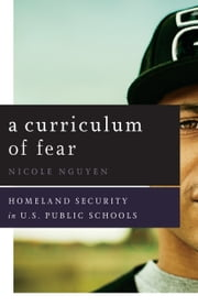 A Curriculum of Fear - Homeland Security in U.S. Public Schools ebook by Nicole Nguyen