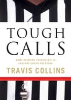 Tough Calls - Game-Winning Principles for Leaders Under Pressure ebook by Travis Collins