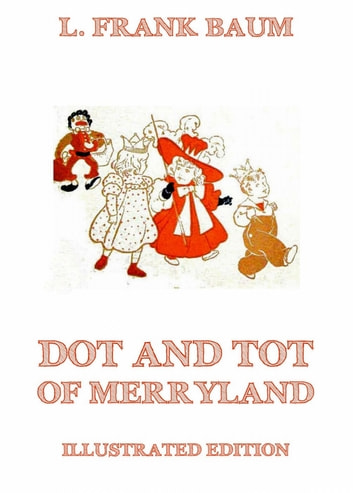 Dot And Tot Of Merryland - Illustrated Edition ebook by L. Frank Baum