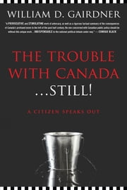 The Trouble with Canada ... Still - A Citizen Speaks Out ebook by William D. Gairdner