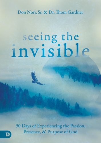 Seeing the Invisible - 90 Days of Experiencing the Passion, Presence, and Purpose of God ebook by Don Nori Sr.,Thom Gardner