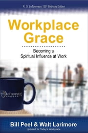 Workplace Grace: Becoming a Spiritual Influence at Work ebook by Bill Peel,Walt Larimore