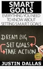 Smart Goals: Everything You Need to Know About Setting S.M.A.R.T Goals ebook by Justin Dallas
