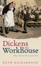 Dickens and the Workhouse:Oliver Twist and the London Poor - Oliver Twist and the London Poor ebook by Ruth Richardson
