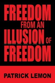 FREEDOM FROM AN ILLUSION OF FREEDOM ebook by Patrick Lemon