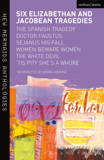 Six Elizabethan and Jacobean Tragedies - The Spanish Tragedy; Doctor Faustus; Sejanus His Fall; Women Beware Women; The White Devil; 'Tis Pity She's A Whore ebook by Bloomsbury Publishing