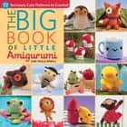 The Big Book of Little Amigurumi - 72 Seriously Cute Patterns to Crochet ebook by