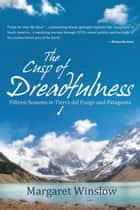 The Cusp of Dreadfulness - Fifteen Seasons in Tierra Del Fuego and Patagonia ebook by