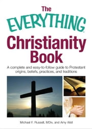 The Everything Christianity Book: A Complete and Easy-To-Follow Guide to Protestant Origins, Beliefs, Practices and Traditions ebook by Michael F. Russell,Amy Wall