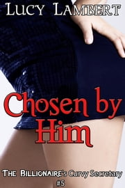 Chosen by Him: The Billionaire's Curvy Secretary #5 ebook by Lucy Lambert