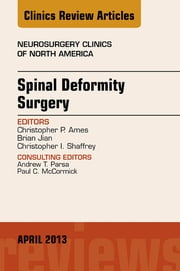 Spinal Deformity Surgery, An Issue of Neurosurgery Clinics, ebook by Christopher Ames,Brian Jian,Christopher I. Shaffrey