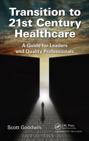 Transition to 21st Century Healthcare: A Guide for Leaders and Quality Professionals ebook by Goodwin, Scott