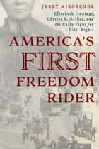 America's First Freedom Rider - Elizabeth Jennings, Chester A. Arthur, and the Early Fight for Civil Rights ebook by