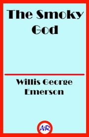The Smoky God (Illustrated) ebook by Willis George Emerson