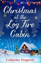 Christmas at the Log Fire Cabin: The feel-good festive story of Christmas 2017 ebook by Catherine Ferguson
