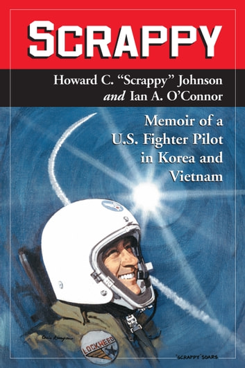 "Scrappy - Memoir of a U.S. Fighter Pilot in Korea and Vietnam ebook by Howard C. ""Scrappy"" Johnson,Ian A. O'Connor"