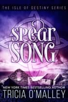 Spear Song - The Isle of Destiny Series ebook by Tricia O'Malley