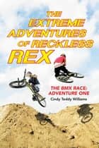 The Extreme Adventures of Reckless Rex - The Bmx Race: Adventure One ebook by Cindy Teddy Williams