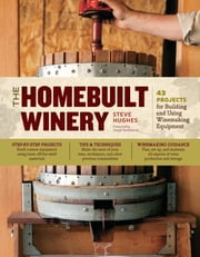 The Homebuilt Winery - 43 Projects for Building and Using Winemaking Equipment ebook by Steve Hughes