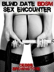 The Blind Date BDSM Sex Encounter (A Male Bondage Group Sex erotica story) ebook by Debbie Brownstone