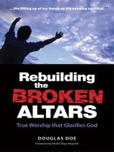 Rebuilding the Broken Altars - True Worship that Glorifies God ebook by Douglas, Doe