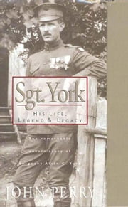 Sgt. York: His Life, Legend & Legacy: The Remarkable Untold Story of Sgt. Alvin C. York ebook by John Perry