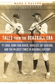Tales from the Deadball Era - Ty Cobb, Home Run Baker, Shoeless Joe Jackson, and the Wildest Times in Baseball History ebook by Mark S. Halfon