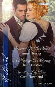 Protected By The Major/A Marriage Of Notoriety/Unveiling Lady Clare ebook by Anne Herries,Diane Gaston,Carol Townend