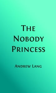 The Princess Nobody (Illustrated Edition) ebook by Andrew Lang,Richard Doyle, Illustrator