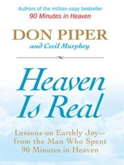 Heaven Is Real - Lessons on Earthly Joy--What Happened After 90 Minutes in Heaven ebook by Don Piper, Cecil Murphey