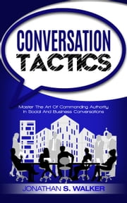 Conversation Tactics: Master The Art Of Commanding Authority In Social And Business Conversations ebook by Jonathan S. Walker