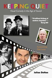 Keeping Quiet - Visual Comedy in the Age of Sound ebook by Julian Dutton