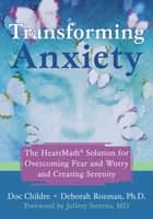 Transforming Anxiety - The HeartMath Solution for Overcoming Fear and Worry and Creating Serenity ebook by Deborah Rozman, PhD, Doc Childre