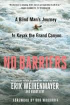 No Barriers - A Blind Man's Journey to Kayak the Grand Canyon eBook by Erik Weihenmayer, Buddy Levy