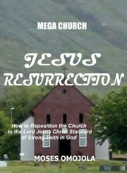 Mega Church: Jesus Resurrection - How to Reposition the Church to the Lord Jesus Christ Standard of Strong Faith in God ebook by Moses Omojola