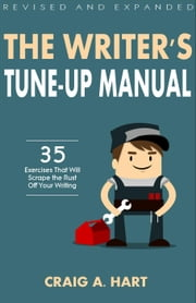 The Writer's Tune-Up Manual: 35 Exercises That Will Scrape the Rust Off Your Writing: Revised and Expanded Edition ebook by Craig A. Hart