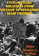 Civil-Military Relations From Vietnam To Operation Iraqi Freedom ebook by Major Brandon L. DeWind