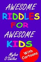 Awesome Riddles for Awesome Kids - Trick Questions, Riddles and Brain Teasers for Kids Age 8-12 ebook by Myles O'Smiles, Camilo Luis Berneri