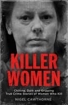 Killer Women - Chilling, Dark and Gripping True Crime Stories of Women Who Kill ebook by
