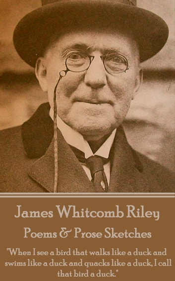 "Poems & Prose Sketches - ""When I see a bird that walks like a duck and swims like a duck and quacks like a duck, I call that bird a duck."" ebook by James Whitcomb Riley"